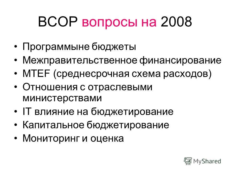 BCOP вопросы на 2008 Программыне бюджеты Межправительственное финансирование MTEF (среднесрочная схема расходов) Отношения с отраслевыми министерствами IT влияние на бюджетирование Капитальное бюджетирование Мониторинг и оценка