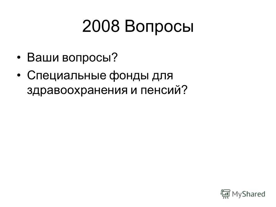 2008 Вопросы Ваши вопросы? Специальные фонды для здравоохранения и пенсий?