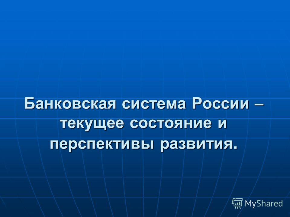Банковская система России – текущее состояние и перспективы развития.
