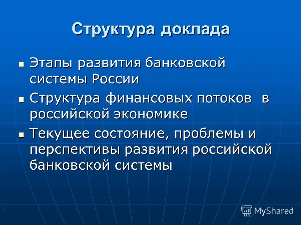 Структура доклада Этапы развития банковской системы России Этапы развития банковской системы России Структура финансовых потоков в российской экономике Структура финансовых потоков в российской экономике Текущее состояние, проблемы и перспективы разв