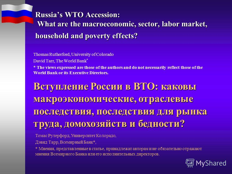 Russias WTO Accession: What are the macroeconomic, sector, labor market, household and poverty effects? Thomas Rutherford, University of Colorado David Tarr, The World Bank * * The views expressed are those of the authors and do not necessarily refle