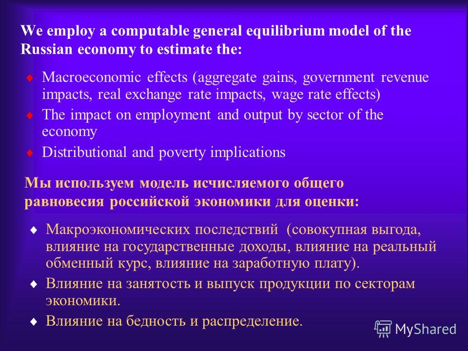 We employ a computable general equilibrium model of the Russian economy to estimate the: Macroeconomic effects (aggregate gains, government revenue impacts, real exchange rate impacts, wage rate effects) The impact on employment and output by sector