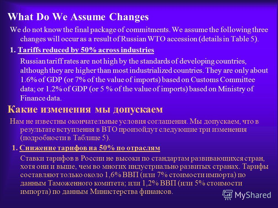 What Do We Assume Changes We do not know the final package of commitments. We assume the following three changes will occur as a result of Russian WTO accession (details in Table 5). 1. Tariffs reduced by 50% across industries Russian tariff rates ar