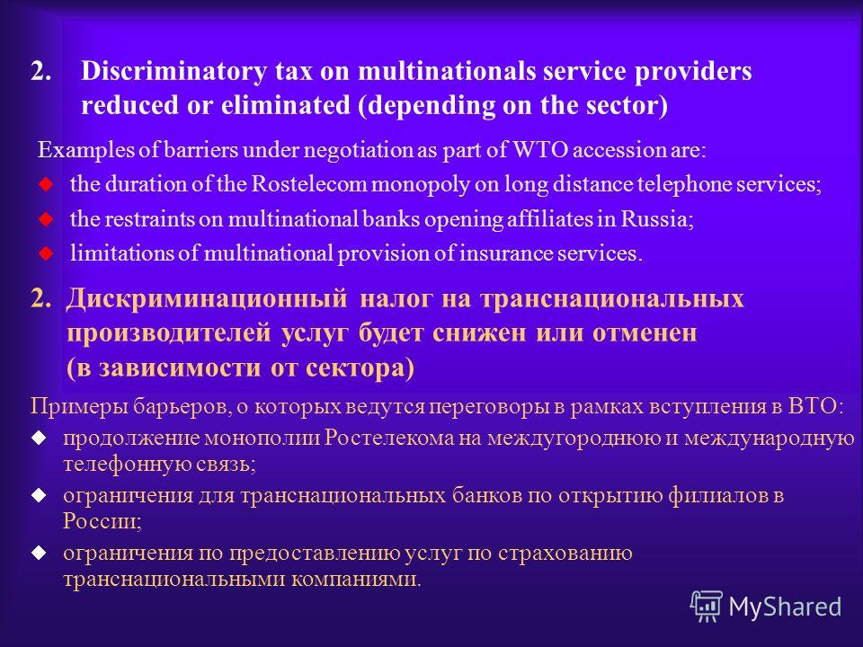 2.Discriminatory tax on multinationals service providers reduced or eliminated (depending on the sector) Examples of barriers under negotiation as part of WTO accession are: the duration of the Rostelecom monopoly on long distance telephone services;