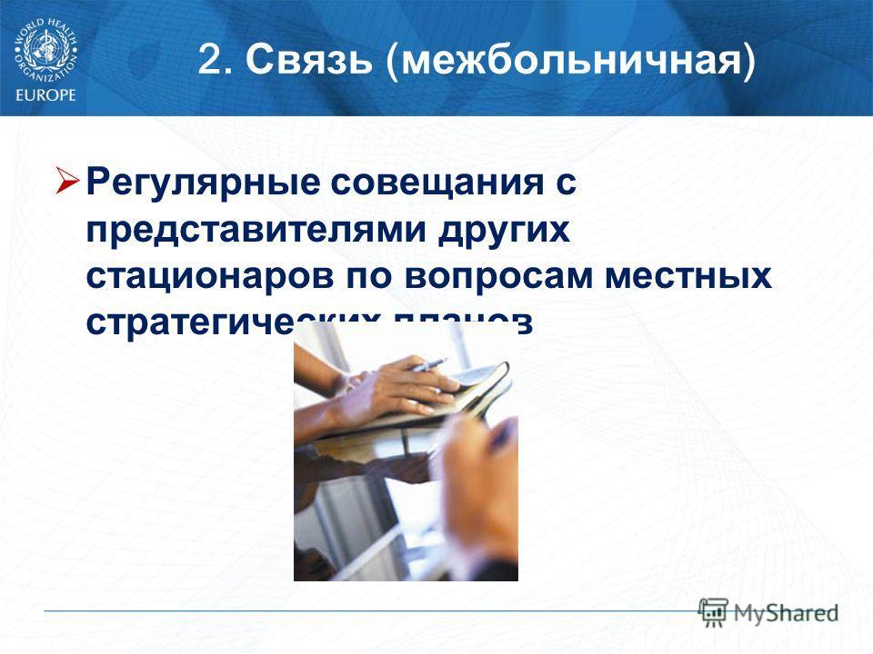 2. Связь ( межбольничная ) Регулярные совещания с представителями других стационаров по вопросам местных стратегических планов