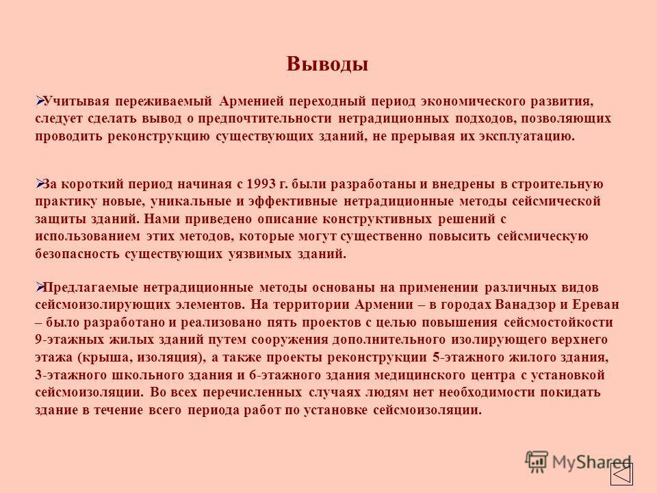 Выводы Предлагаемые нетрадиционные методы основаны на применении различных видов сейсмоизолирующих элементов. На территории Армении – в городах Ванадзор и Ереван – было разработано и реализовано пять проектов с целью повышения сейсмостойкости 9-этажн