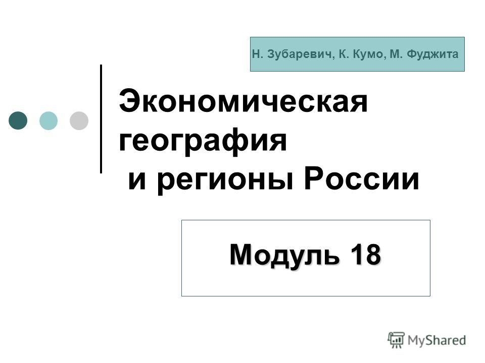 Экономическая география и регионы России Модуль 18 Н. Зубаревич, К. Кумо, М. Фуджита