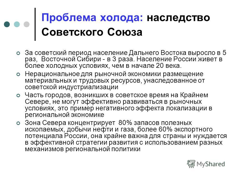 Проблема холода: наследство Советского Союза За советский период население Дальнего Востока выросло в 5 раз, Восточной Сибири - в 3 раза. Население России живет в более холодных условиях, чем в начале 20 века. Нерациональное для рыночной экономики ра