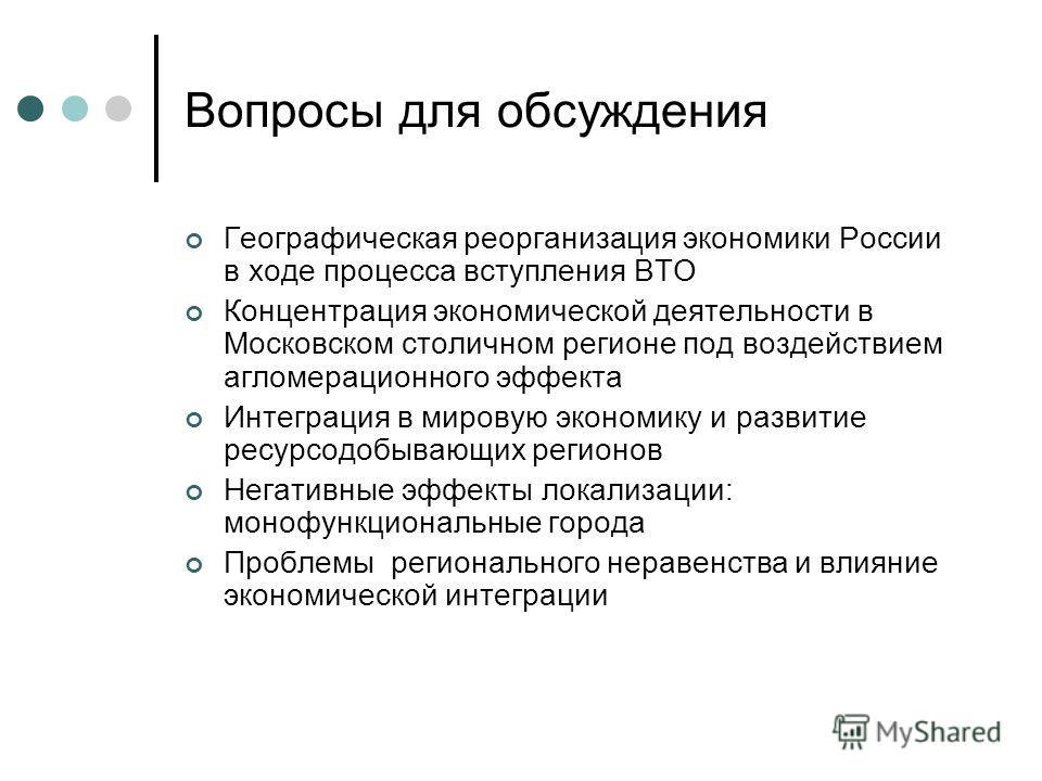 Вопросы для обсуждения Географическая реорганизация экономики России в ходе процесса вступления ВТО Концентрация экономической деятельности в Московском столичном регионе под воздействием агломерационного эффекта Интеграция в мировую экономику и разв
