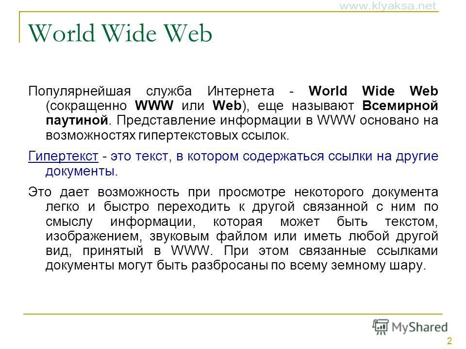 2 World Wide Web Популярнейшая служба Интернета - World Wide Web (сокращенно WWW или Web), еще называют Всемирной паутиной. Представление информации в WWW основано на возможностях гипертекстовых ссылок. Гипертекст - это текст, в котором содержаться с