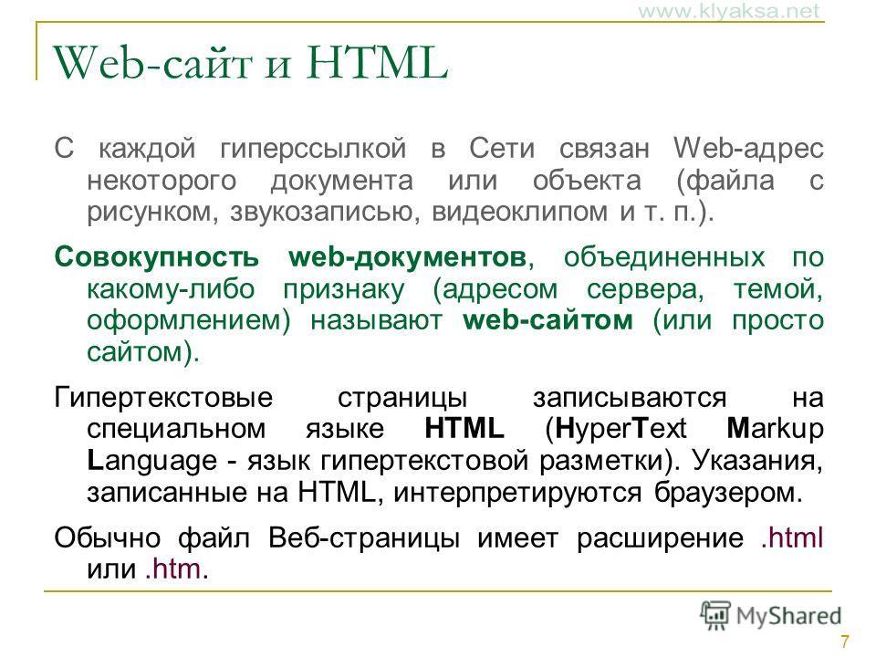 7 Web-сайт и HTML С каждой гиперссылкой в Сети связан Web-адрес некоторого документа или объекта (файла с рисунком, звукозаписью, видеоклипом и т. п.). Совокупность web-документов, объединенных по какому-либо признаку (адресом сервера, темой, оформле
