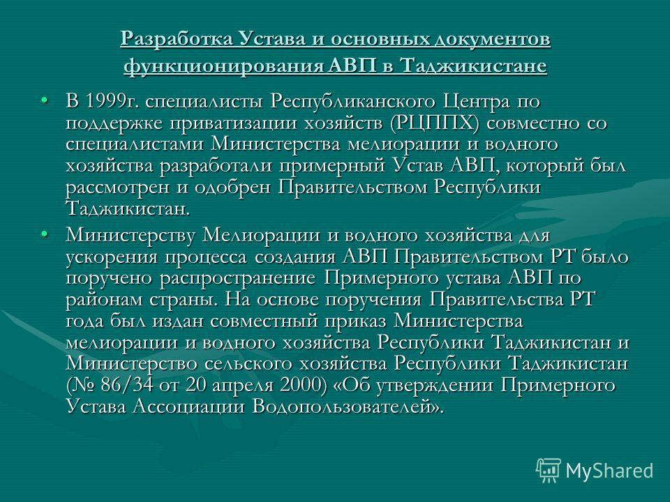Разработка Устава и основных документов функционирования АВП в Таджикистане В 1999г. специалисты Республиканского Центра по поддержке приватизации хозяйств (РЦППХ) совместно со специалистами Министерства мелиорации и водного хозяйства разработали при