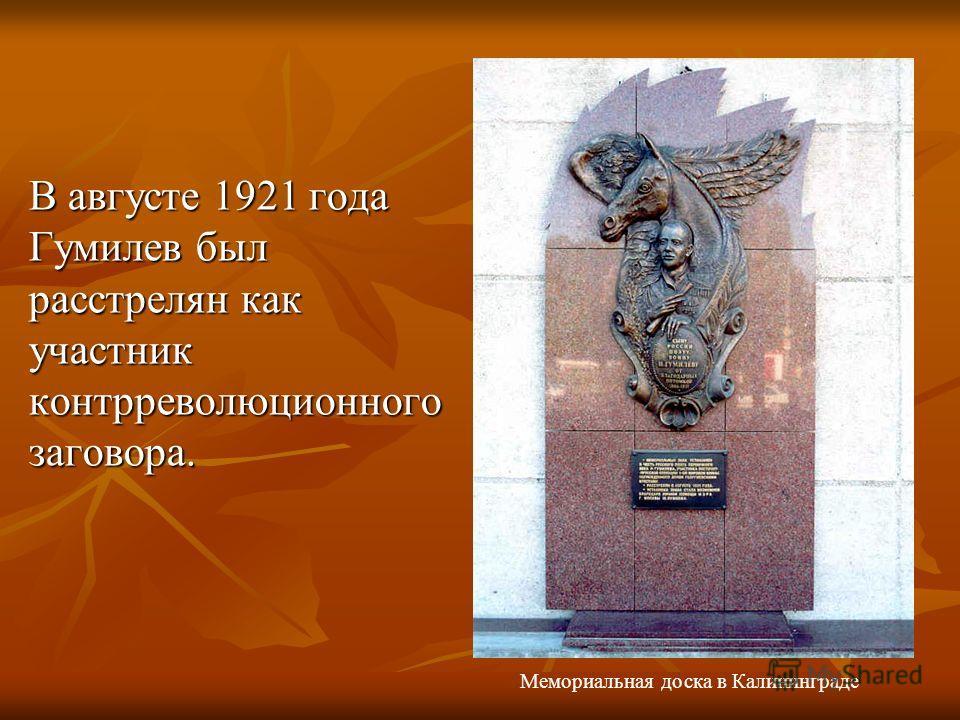 В августе 1921 года Гумилев был pасстpелян как участник контppеволюционного заговоpа. Мемориальная доска в Калининграде