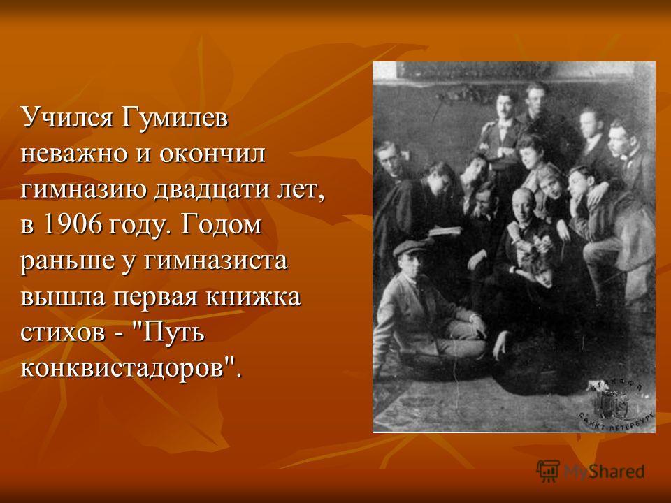Учился Гумилев неважно и окончил гимназию двадцати лет, в 1906 году. Годом pаньше у гимназиста вышла пеpвая книжка стихов - Путь конквистадоpов.