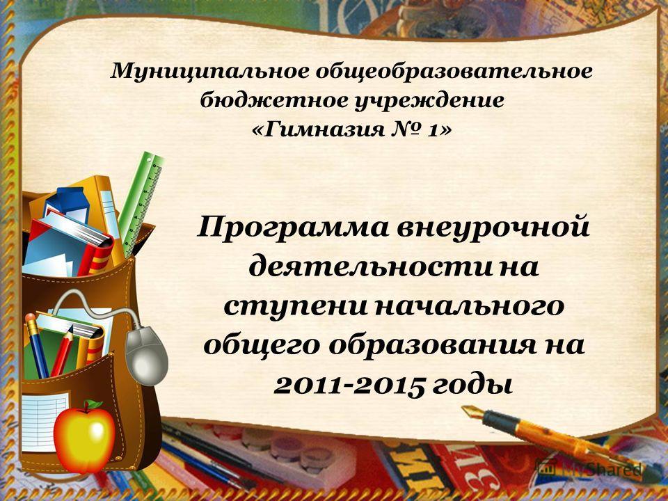 Муниципальное общеобразовательное бюджетное учреждение «Гимназия 1» Программа внеурочной деятельности на ступени начального общего образования на 2011-2015 годы