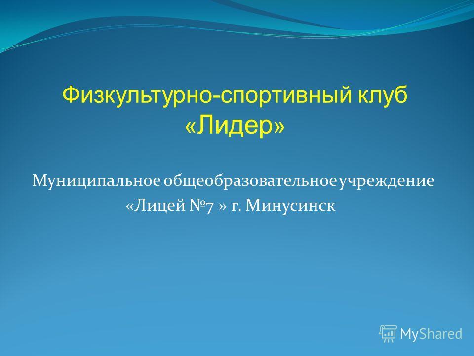 Муниципальное общеобразовательное учреждение «Лицей 7 » г. Минусинск Физкультурно-спортивный клуб « Лидер »