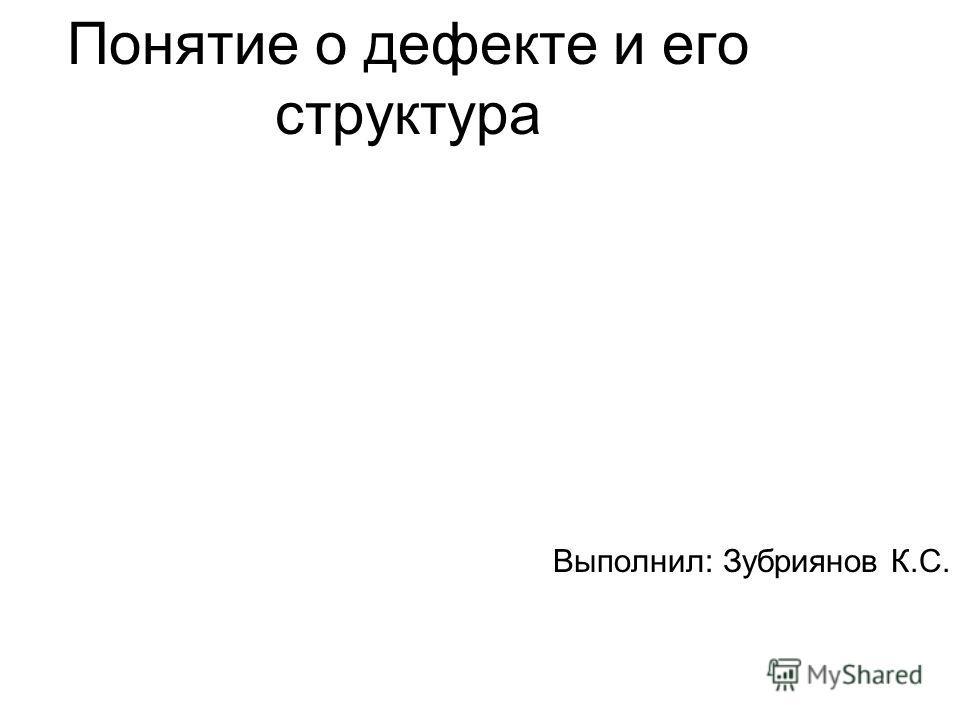 Понятие о дефекте и его структура Выполнил: Зубриянов К.С.
