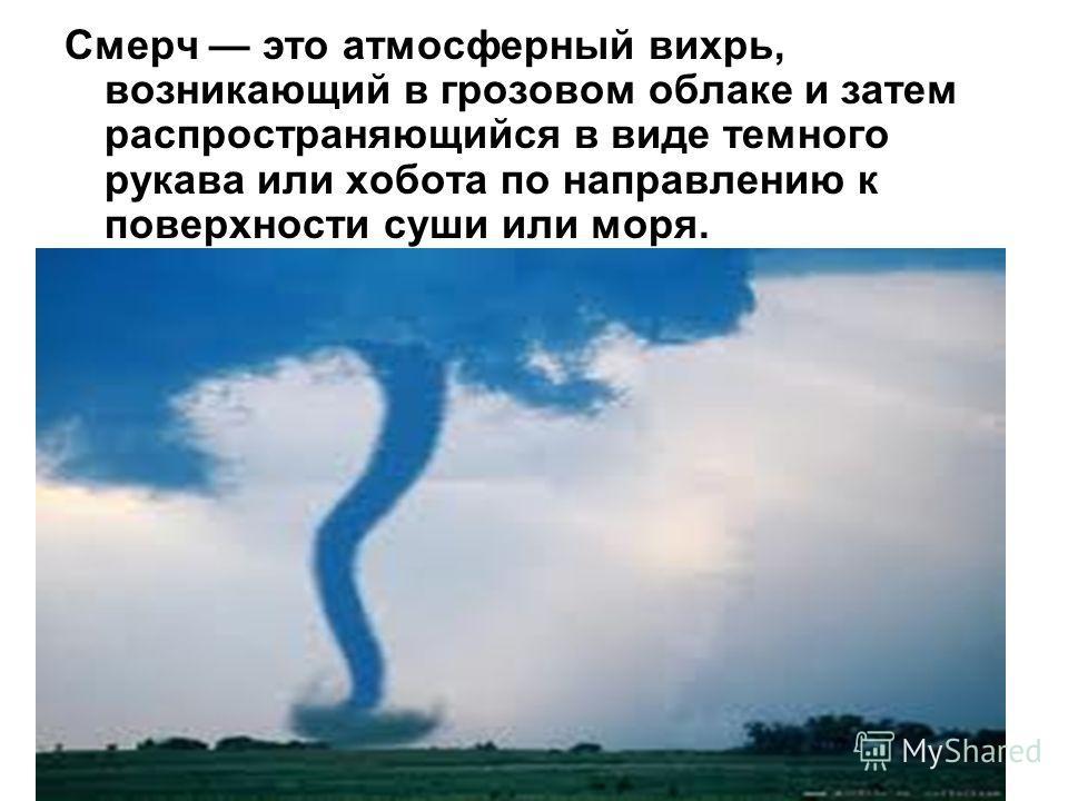 Смерч это атмосферный вихрь, возникающий в грозовом облаке и затем распространяющийся в виде темного рукава или хобота по направлению к поверхности суши или моря.