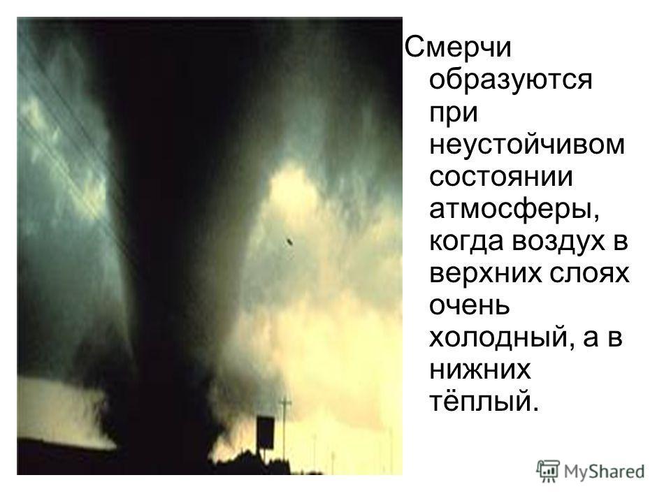 Смерчи образуются при неустойчивом состоянии атмосферы, когда воздух в верхних слоях очень холодный, а в нижних тёплый.