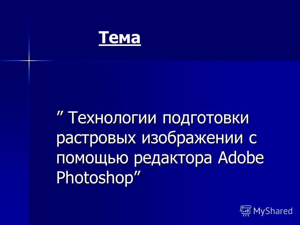 Технологии подготовки растровых изображении с помощью редактора Adobe Photoshop Технологии подготовки растровых изображении с помощью редактора Adobe Photoshop Тема