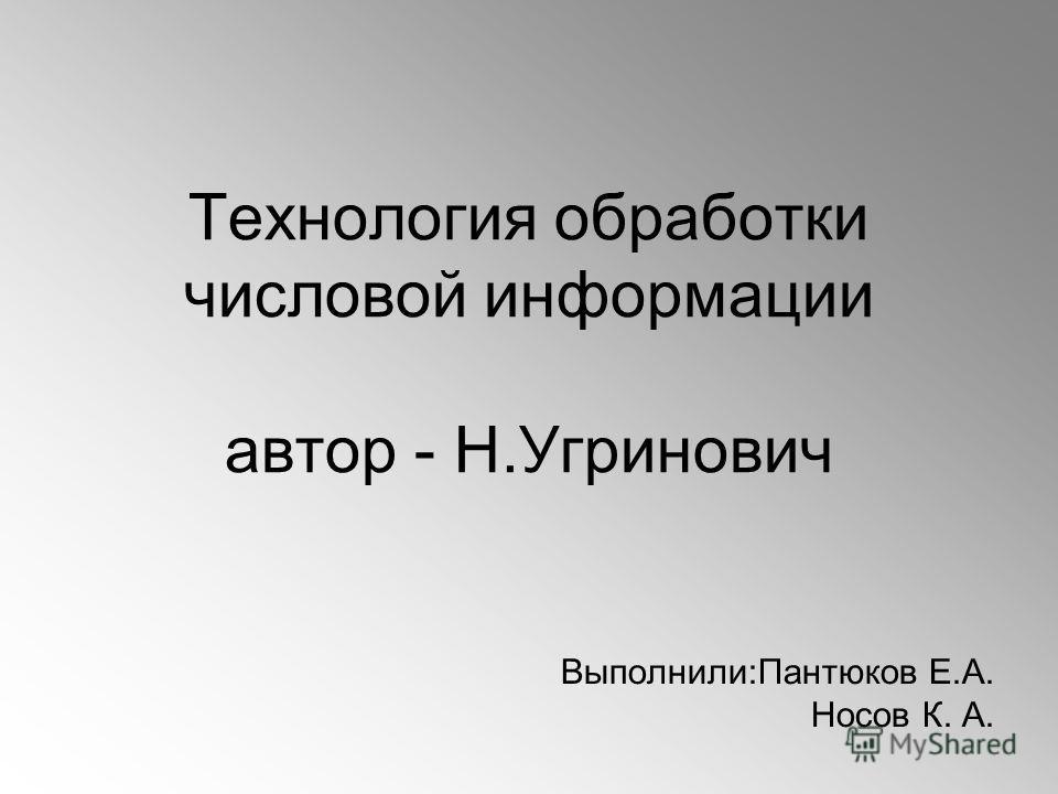 Технология обработки числовой информации автор - Н.Угринович Выполнили:Пантюков Е.А. Носов К. А.