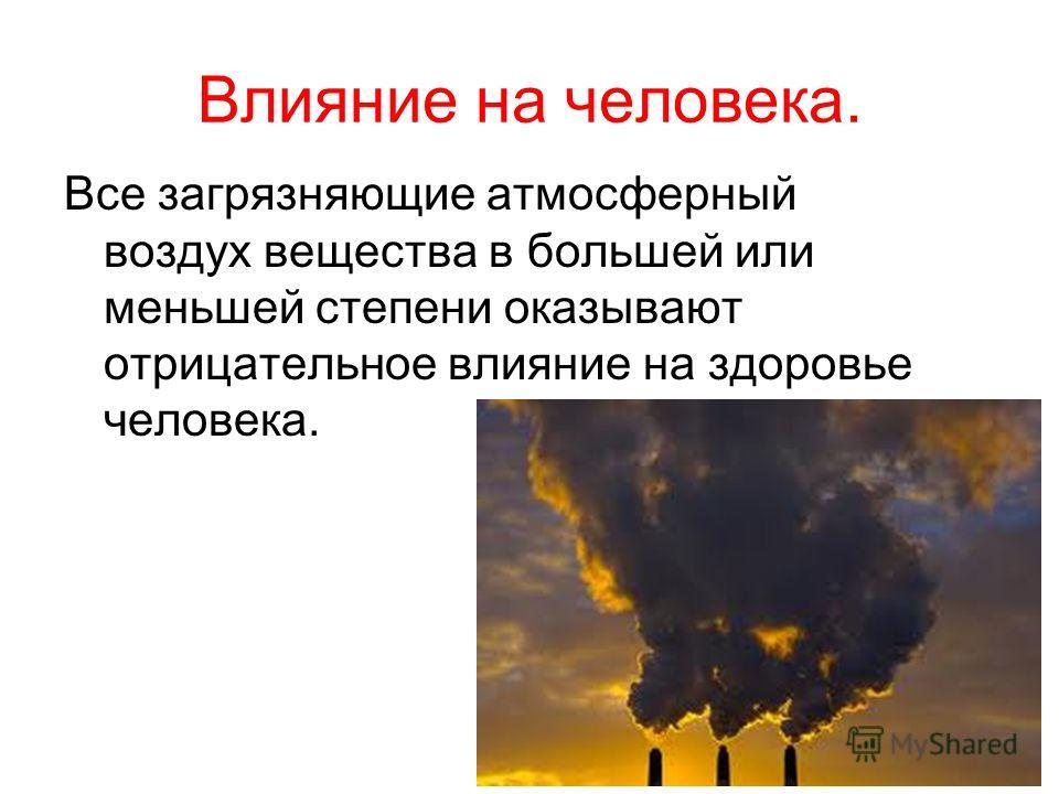 Влияние на человека. Все загрязняющие атмосферный воздух вещества в большей или меньшей степени оказывают отрицательное влияние на здоровье человека.