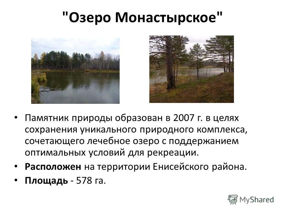 Озеро Монастырское Памятник природы образован в 2007 г. в целях сохранения уникального природного комплекса, сочетающего лечебное озеро с поддержанием оптимальных условий для рекреации. Расположен на территории Енисейского района. Площадь - 578 га.