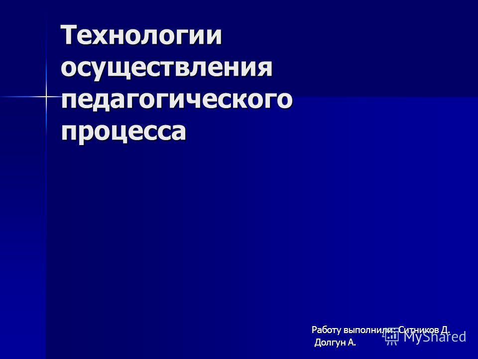 Технологии осуществления педагогического процесса Работу выполнили: Ситников Д. Долгун А. Долгун А.