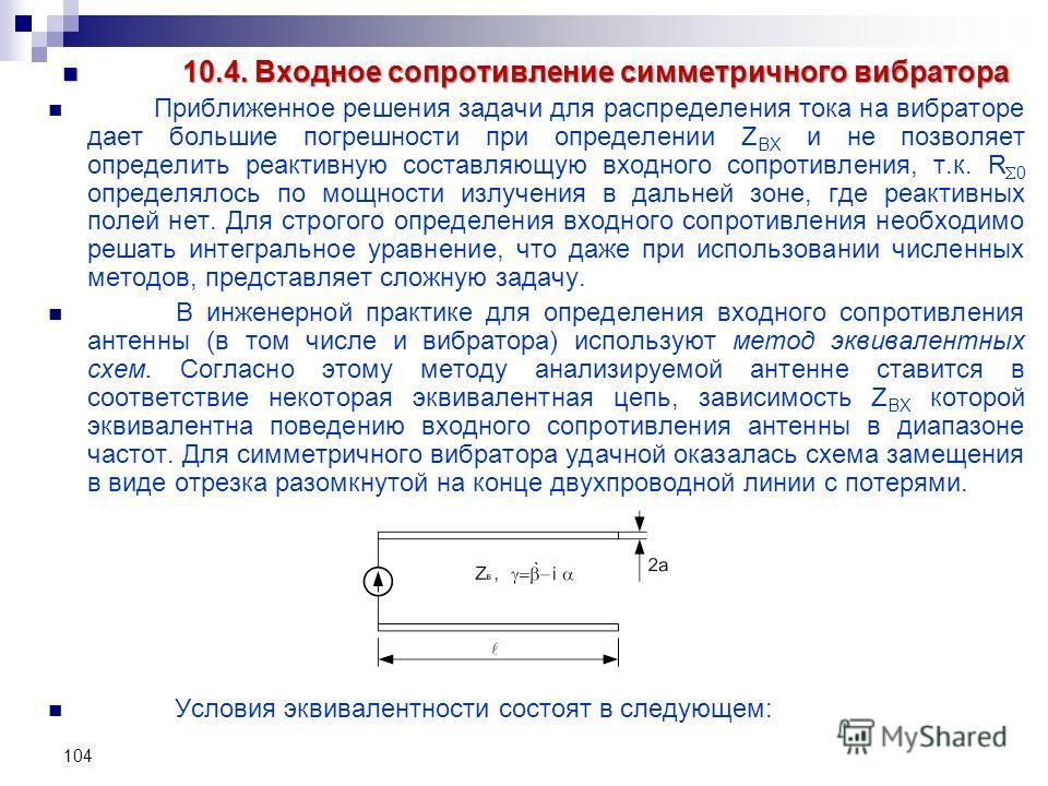 104 10.4. Входное сопротивление симметричного вибратора 10.4. Входное сопротивление симметричного вибратора Приближенное решения задачи для распределения тока на вибраторе дает большие погрешности при определении Z ВХ и не позволяет определить реакти