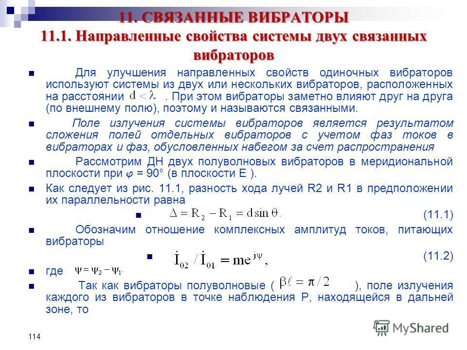 114 11. СВЯЗАННЫЕ ВИБРАТОРЫ 11.1. Направленные свойства системы двух связанных вибраторов Для улучшения направленных свойств одиночных вибраторов используют системы из двух или нескольких вибраторов, расположенных на расстоянии. При этом вибраторы за