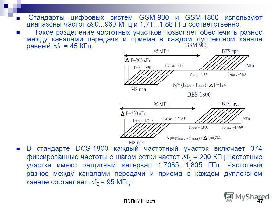 Стандарты цифровых систем GSM-900 и GSM-1800 используют диапазоны частот 890...960 МГц и 1,71...1,88 ГГц соответственно. Такое разделение частотных участков позволяет обеспечить разнос между каналами передачи и приема в каждом дуплексном канале равны