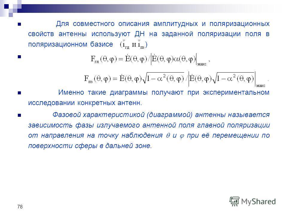 78 Для совместного описания амплитудных и поляризационных свойств антенны используют ДН на заданной поляризации поля в поляризационном базисе ) Именно такие диаграммы получают при экспериментальном исследовании конкретных антенн. Фазовой характеристи