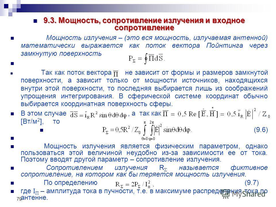 79 9.3. Мощность, сопротивление излучения и входное сопротивление 9.3. Мощность, сопротивление излучения и входное сопротивление Мощность излучения – (это вся мощность, излучаемая антенной) математически выражается как поток вектора Пойнтинга через з