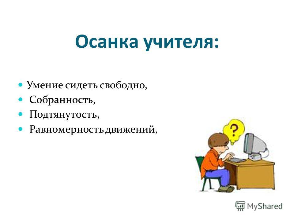 Осанка учителя: Умение сидеть свободно, Собранность, Подтянутость, Равномерность движений,