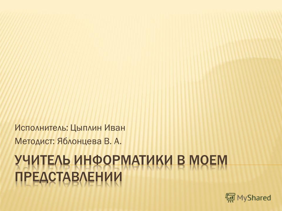 Исполнитель: Цыплин Иван Методист: Яблонцева В. А.