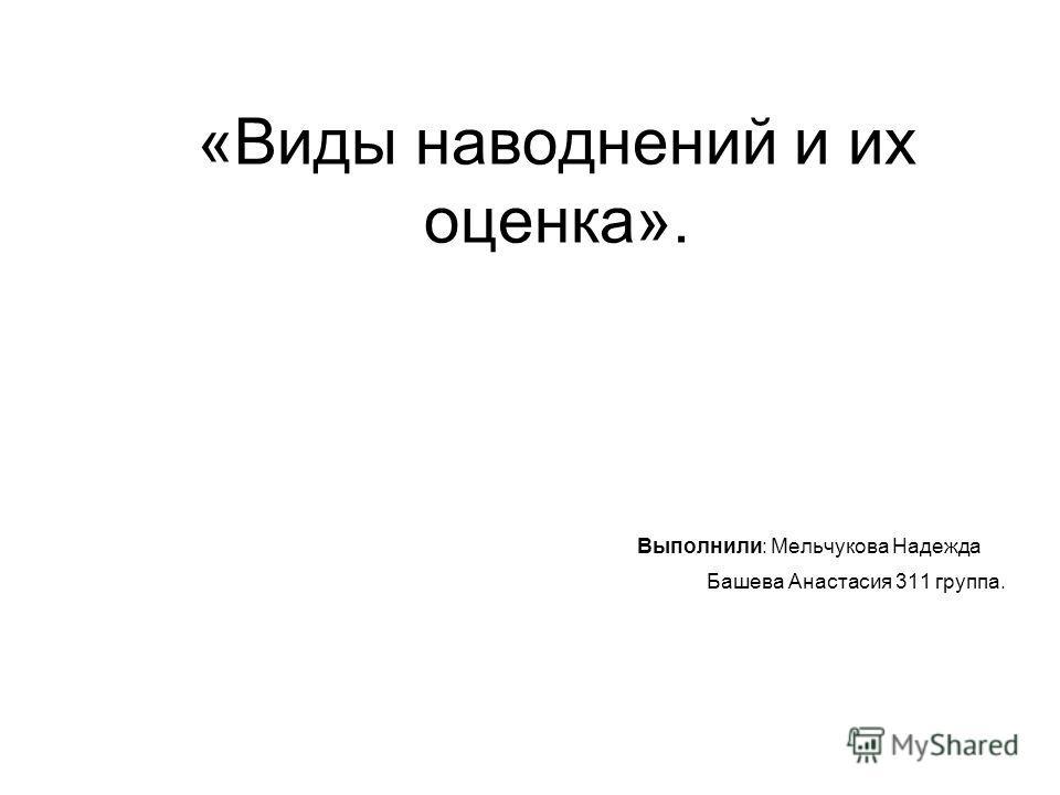 «Виды наводнений и их оценка». Выполнили: Мельчукова Надежда Башева Анастасия 311 группа.
