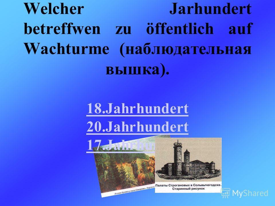 Welcher Jarhundert betreffwen zu öffentlich auf Wachturme (наблюдательная вышка). 18.Jahrhundert 20.Jahrhundert 17.Jahrhundert 18.Jahrhundert 20.Jahrhundert 17.Jahrhundert