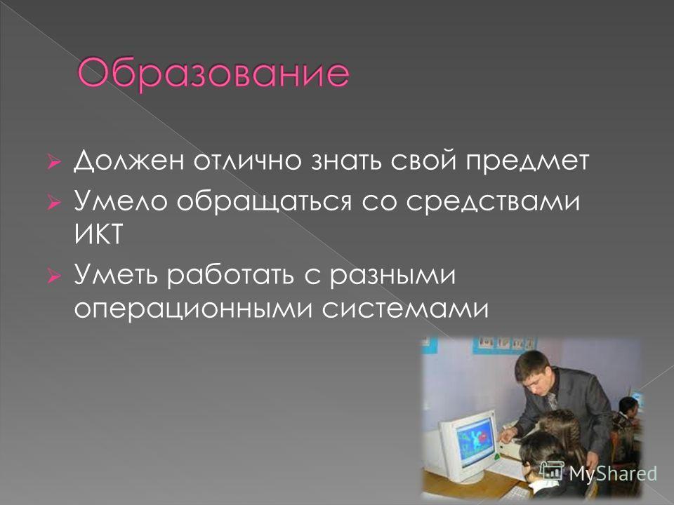 Должен отлично знать свой предмет Умело обращаться со средствами ИКТ Уметь работать с разными операционными системами
