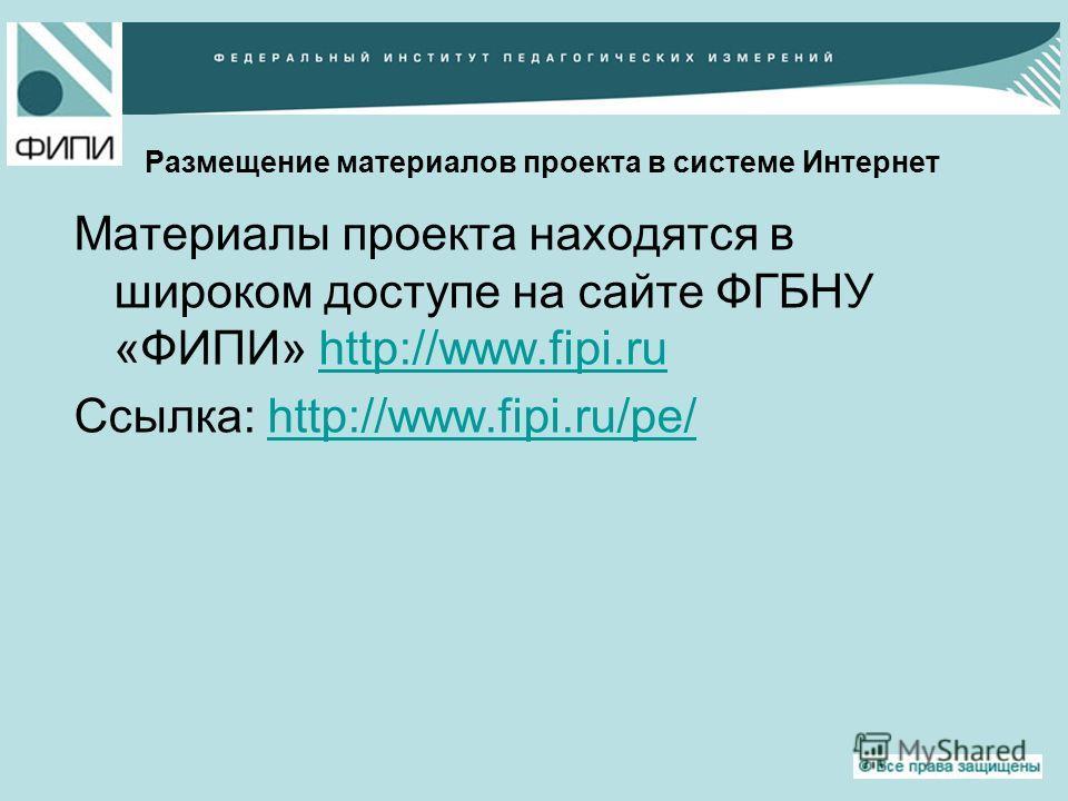 Размещение материалов проекта в системе Интернет Материалы проекта находятся в широком доступе на сайте ФГБНУ «ФИПИ» http://www.fipi.ruhttp://www.fipi.ru Ссылка: http://www.fipi.ru/pe/http://www.fipi.ru/pe/