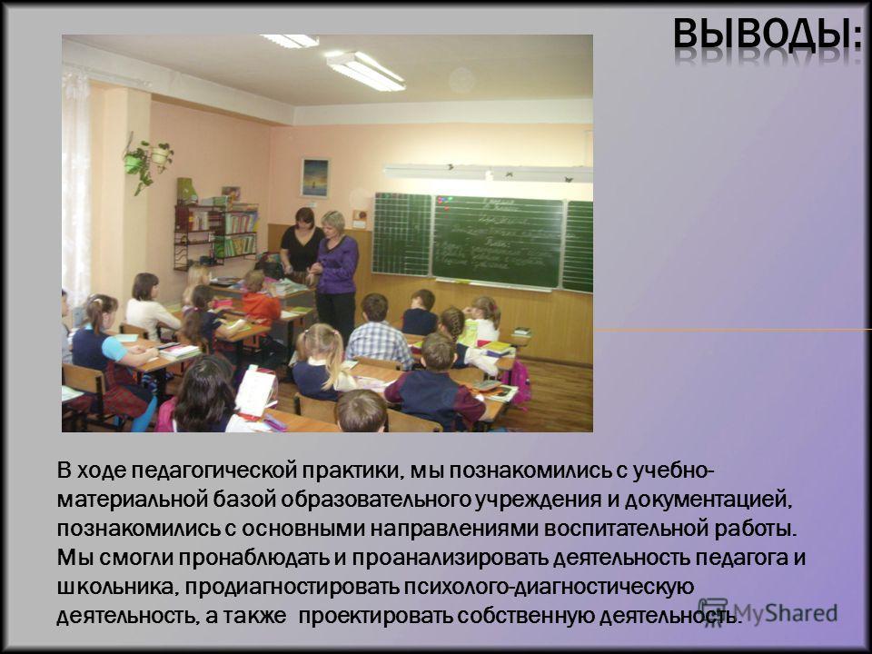 В ходе педагогической практики, мы познакомились с учебно- материальной базой образовательного учреждения и документацией, познакомились с основными направлениями воспитательной работы. Мы смогли пронаблюдать и проанализировать деятельность педагога