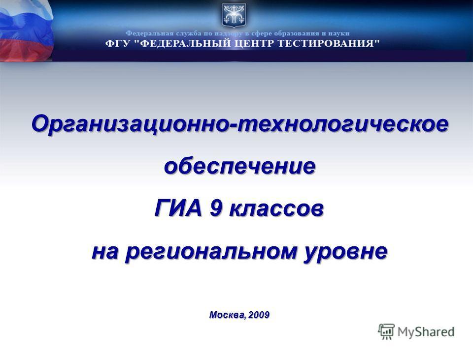 Организационно-технологическоеобеспечение ГИА 9 классов на региональном уровне Москва, 2009