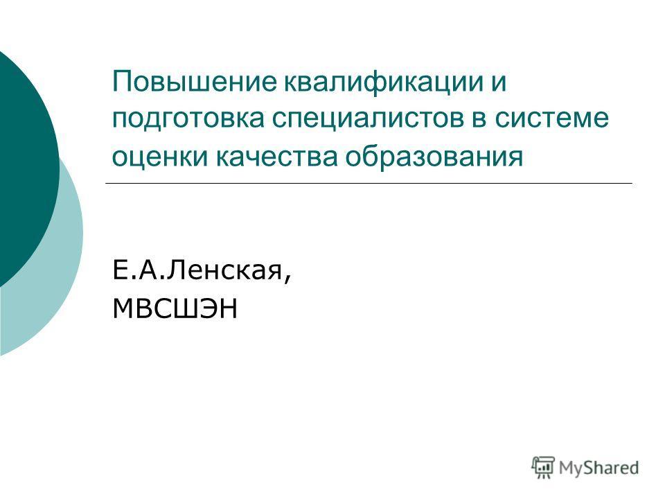 Повышение квалификации и подготовка специалистов в системе оценки качества образования E.A.Ленская, МВСШЭН