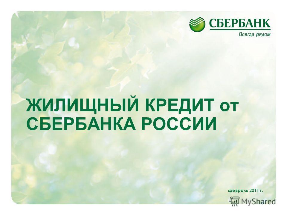 1 ЖИЛИЩНЫЙ КРЕДИТ от СБЕРБАНКА РОССИИ февраль 2011 г.