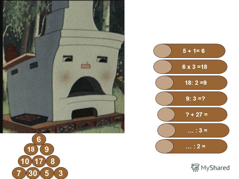 57303 18 1710 6 8 9 … : 3 = ? + 27 = 9: 3 =? 18: 2 =9 5 + 1= 6 6 х 3 =18 … : 2 =