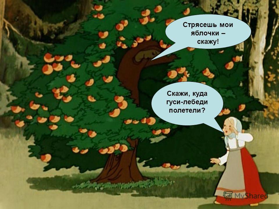 Стрясешь мои яблочки – скажу! Скажи, куда гуси-лебеди полетели?