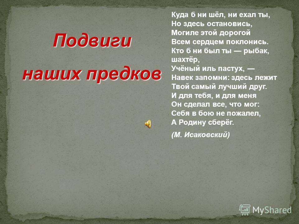 Куда б ни шёл, ни ехал ты, Но здесь остановись, Могиле этой дорогой Всем сердцем поклонись. Кто б ни был ты рыбак, шахтёр, Учёный иль пастух, Навек запомни: здесь лежит Твой самый лучший друг. И для тебя, и для меня Он сделал все, что мог: Себя в бою