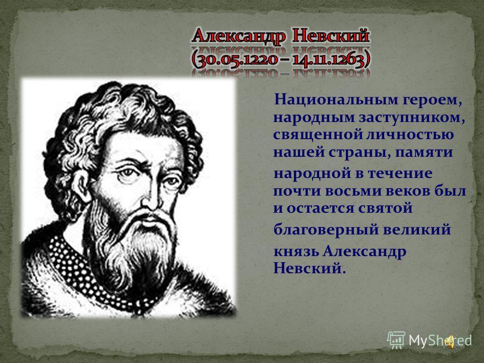 Национальным героем, народным заступником, священной личностью нашей страны, памяти народной в течение почти восьми веков был и остается святой благоверный великий князь Александр Невский.