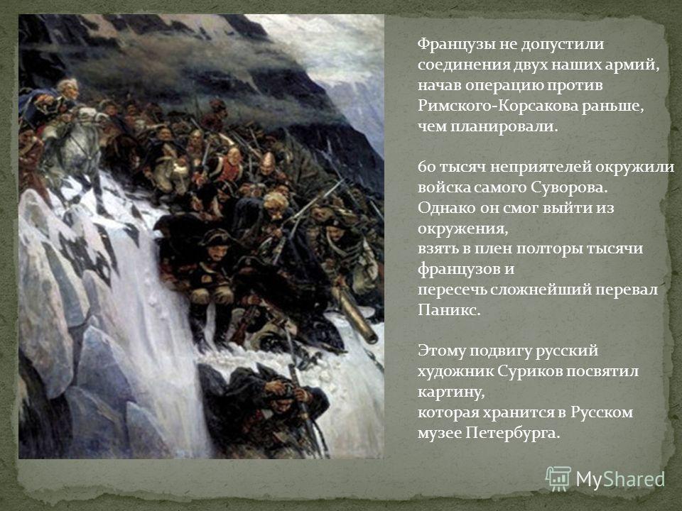 Французы не допустили соединения двух наших армий, начав операцию против Римского-Корсакова раньше, чем планировали. 60 тысяч неприятелей окружили войска самого Суворова. Однако он смог выйти из окружения, взять в плен полторы тысячи французов и пере