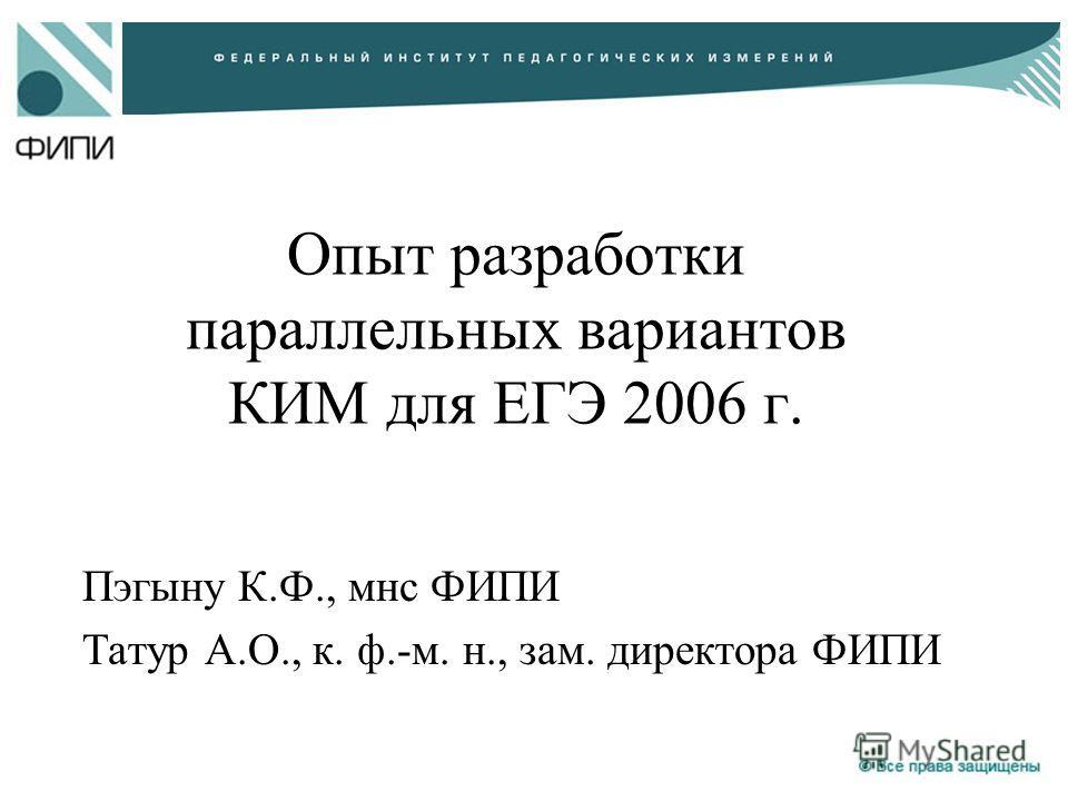 Опыт разработки параллельных вариантов КИМ для ЕГЭ 2006 г. Пэгыну К.Ф., мнс ФИПИ Татур А.О., к. ф.-м. н., зам. директора ФИПИ