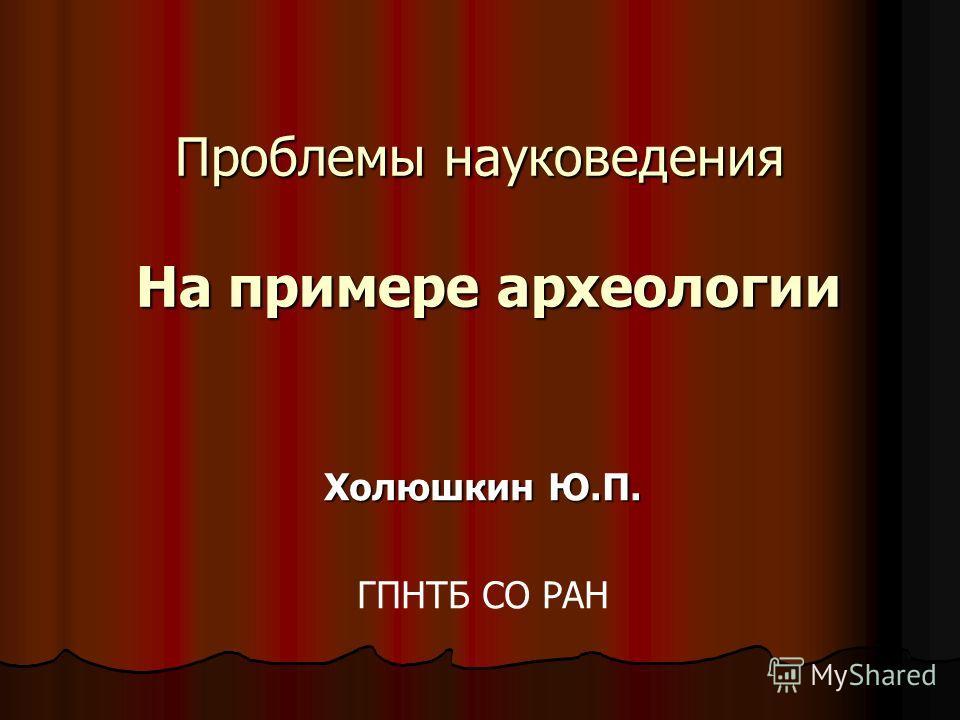 Проблемы науковедения На примере археологии Холюшкин Ю.П. ГПНТБ СО РАН